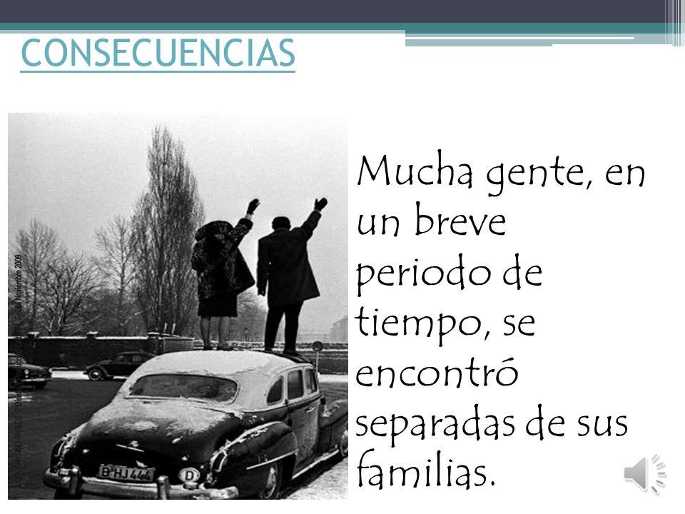 CONSECUENCIAS Mucha gente, en un breve periodo de tiempo, se encontró separadas de sus familias.