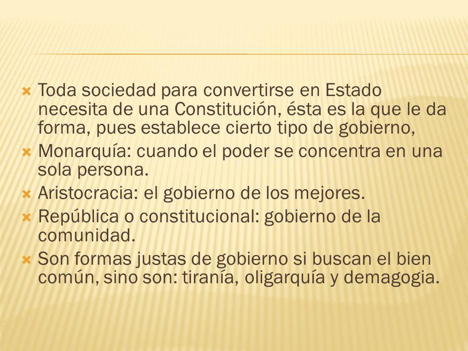 Toda sociedad para convertirse en Estado necesita de una Constitución, ésta es la que le da forma, pues establece cierto tipo de gobierno,