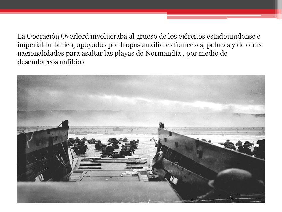 La Operación Overlord involucraba al grueso de los ejércitos estadounidense e imperial británico, apoyados por tropas auxiliares francesas, polacas y de otras nacionalidades para asaltar las playas de Normandía , por medio de desembarcos anfibios.