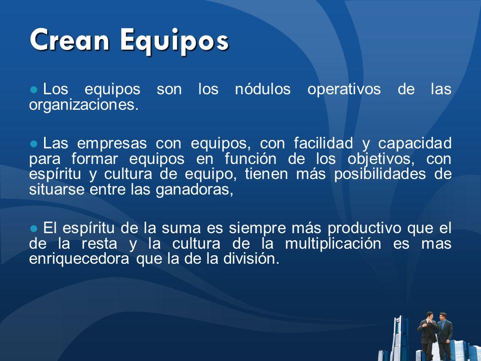 Crean Equipos Los equipos son los nódulos operativos de las organizaciones.
