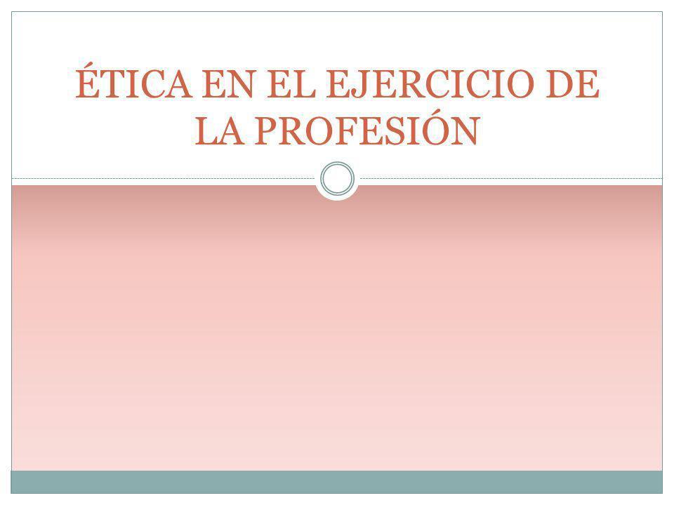 ÉTICA EN EL EJERCICIO DE LA PROFESIÓN