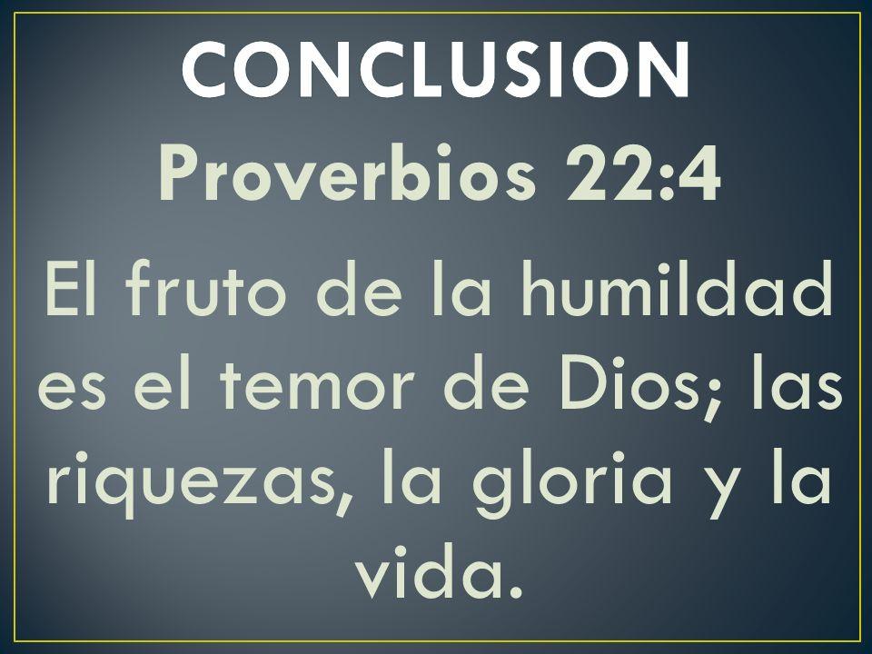 CONCLUSION Proverbios 22:4 El fruto de la humildad es el temor de Dios; las riquezas, la gloria y la vida.