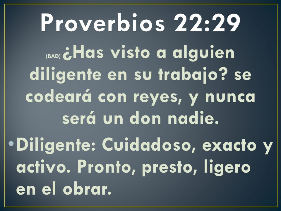 Proverbios 22:29 (BAD) ¿Has visto a alguien diligente en su trabajo se codeará con reyes, y nunca será un don nadie.