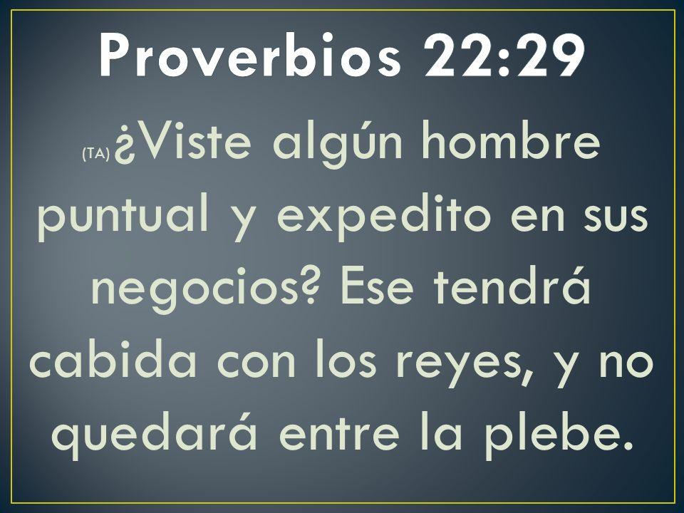 Proverbios 22:29 (TA) ¿Viste algún hombre puntual y expedito en sus negocios.