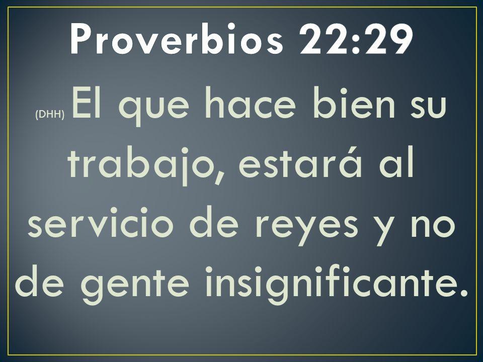 Proverbios 22:29 (DHH) El que hace bien su trabajo, estará al servicio de reyes y no de gente insignificante.