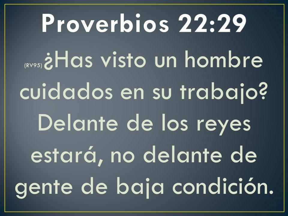 Proverbios 22:29 (RV95) ¿Has visto un hombre cuidados en su trabajo.