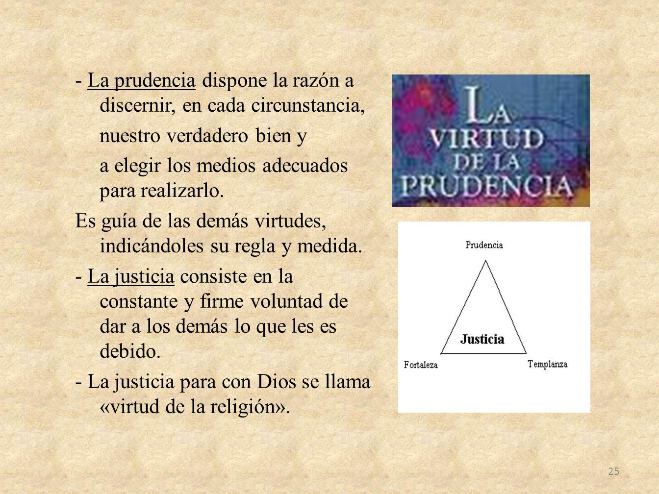 - La prudencia dispone la razón a discernir, en cada circunstancia, nuestro verdadero bien y a elegir los medios adecuados para realizarlo.