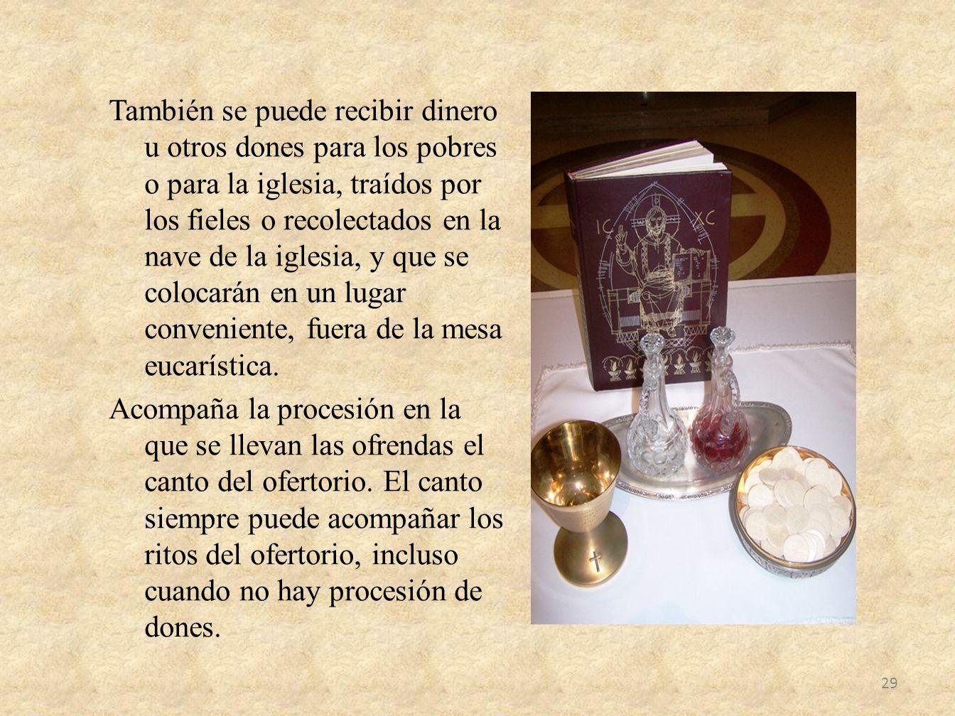 También se puede recibir dinero u otros dones para los pobres o para la iglesia, traídos por los fieles o recolectados en la nave de la iglesia, y que se colocarán en un lugar conveniente, fuera de la mesa eucarística.