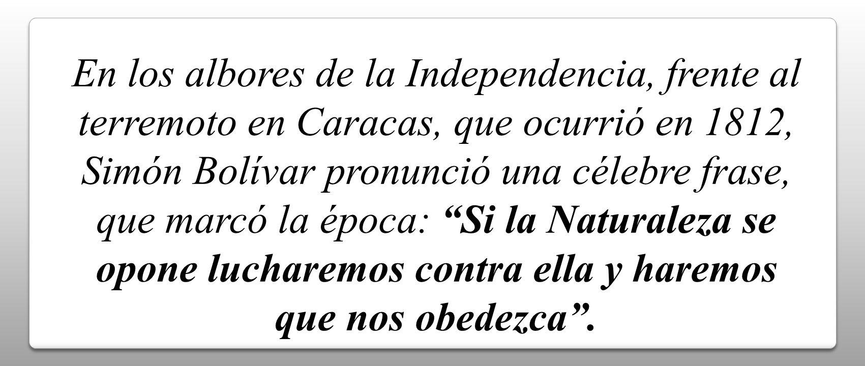 En los albores de la Independencia, frente al terremoto en Caracas, que ocurrió en 1812, Simón Bolívar pronunció una célebre frase, que marcó la época: Si la Naturaleza se opone lucharemos contra ella y haremos que nos obedezca .