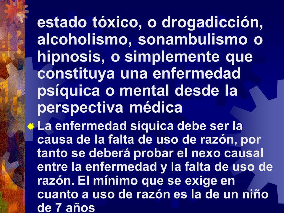estado tóxico, o drogadicción, alcoholismo, sonambulismo o hipnosis, o simplemente que constituya una enfermedad psíquica o mental desde la perspectiva médica