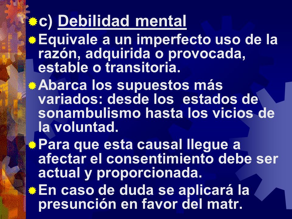 c) Debilidad mental Equivale a un imperfecto uso de la razón, adquirida o provocada, estable o transitoria.