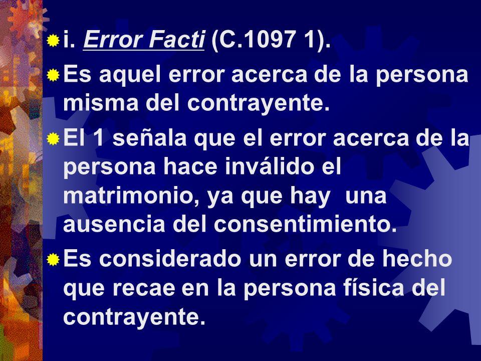 i. Error Facti (C.1097 1). Es aquel error acerca de la persona misma del contrayente.