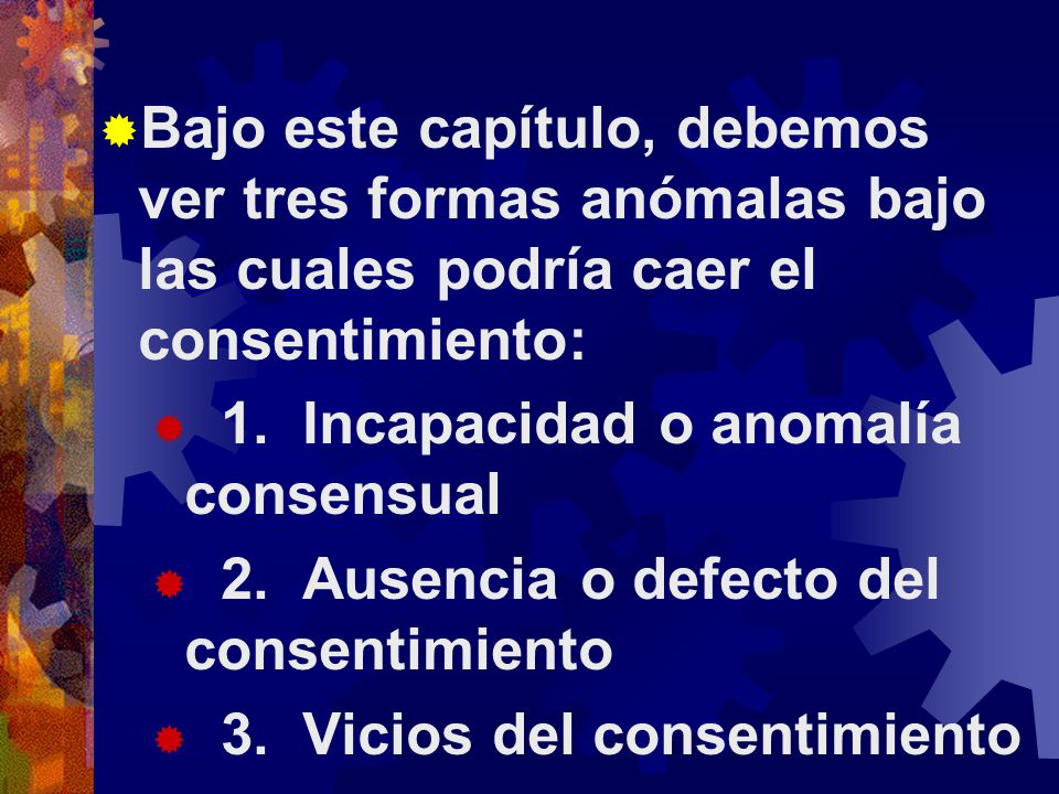 Bajo este capítulo, debemos ver tres formas anómalas bajo las cuales podría caer el consentimiento: