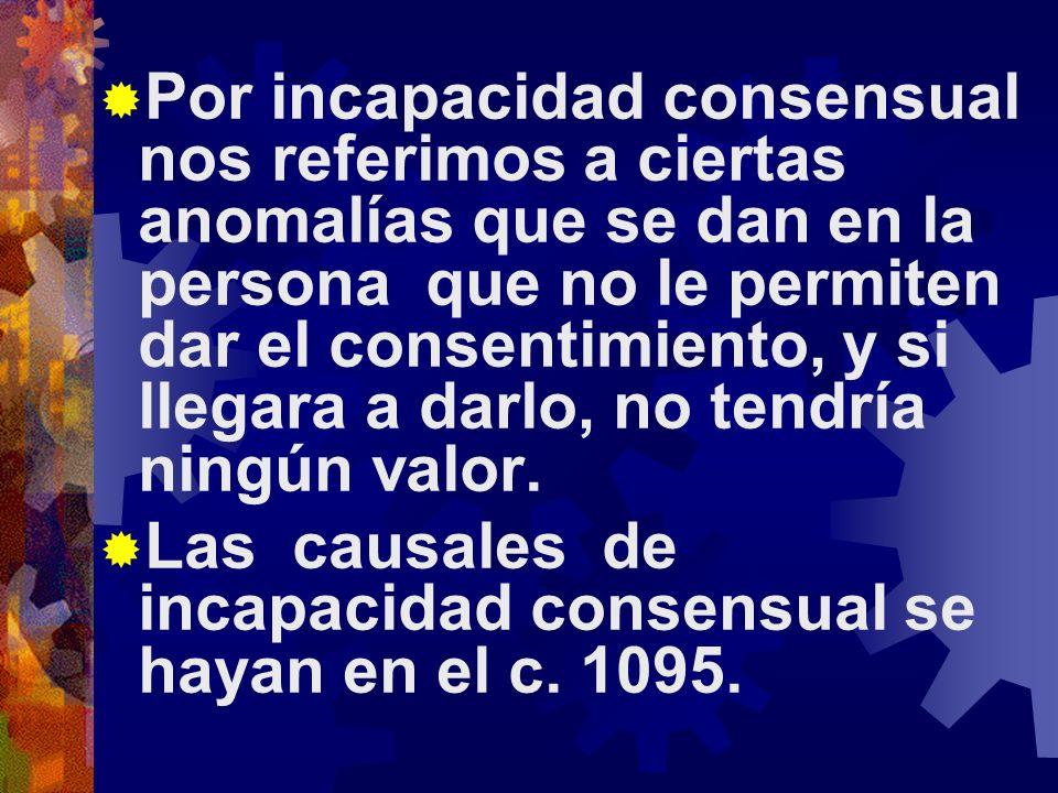 Por incapacidad consensual nos referimos a ciertas anomalías que se dan en la persona que no le permiten dar el consentimiento, y si llegara a darlo, no tendría ningún valor.