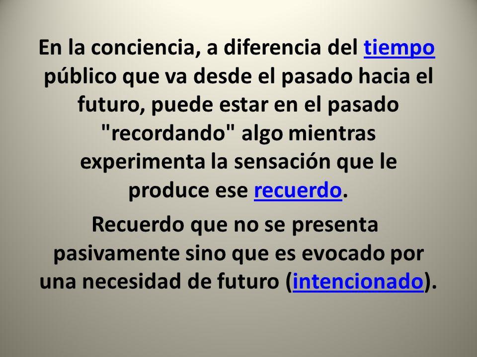 En la conciencia, a diferencia del tiempo público que va desde el pasado hacia el futuro, puede estar en el pasado recordando algo mientras experimenta la sensación que le produce ese recuerdo.