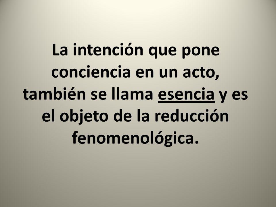 La intención que pone conciencia en un acto, también se llama esencia y es el objeto de la reducción fenomenológica.