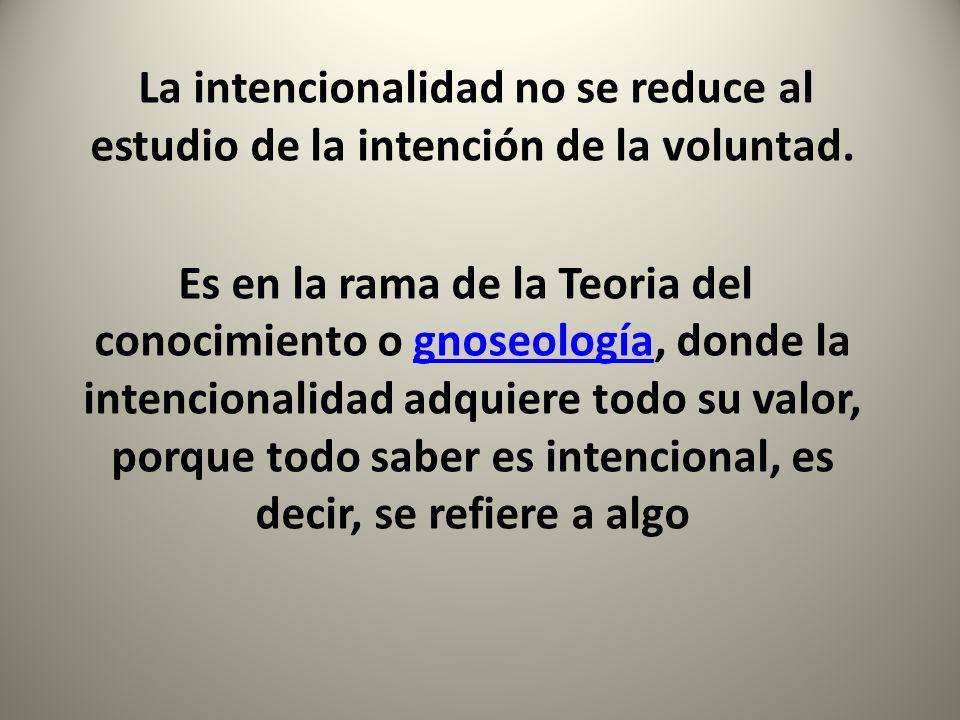 La intencionalidad no se reduce al estudio de la intención de la voluntad.