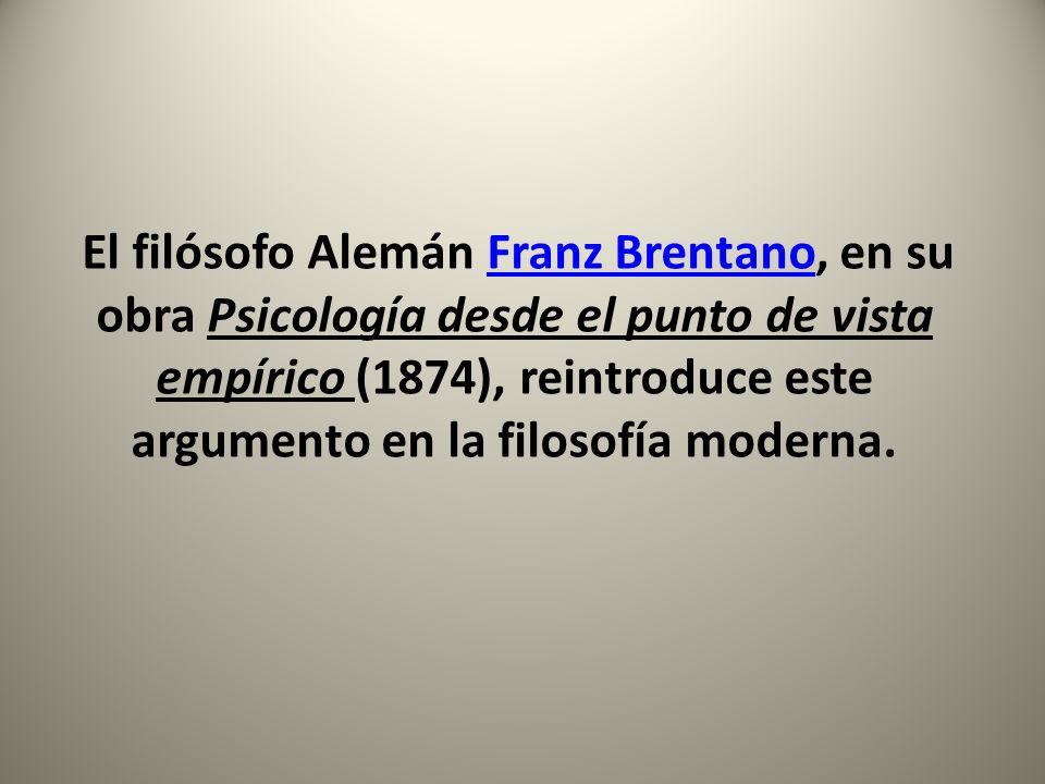 El filósofo Alemán Franz Brentano, en su obra Psicología desde el punto de vista empírico (1874), reintroduce este argumento en la filosofía moderna.