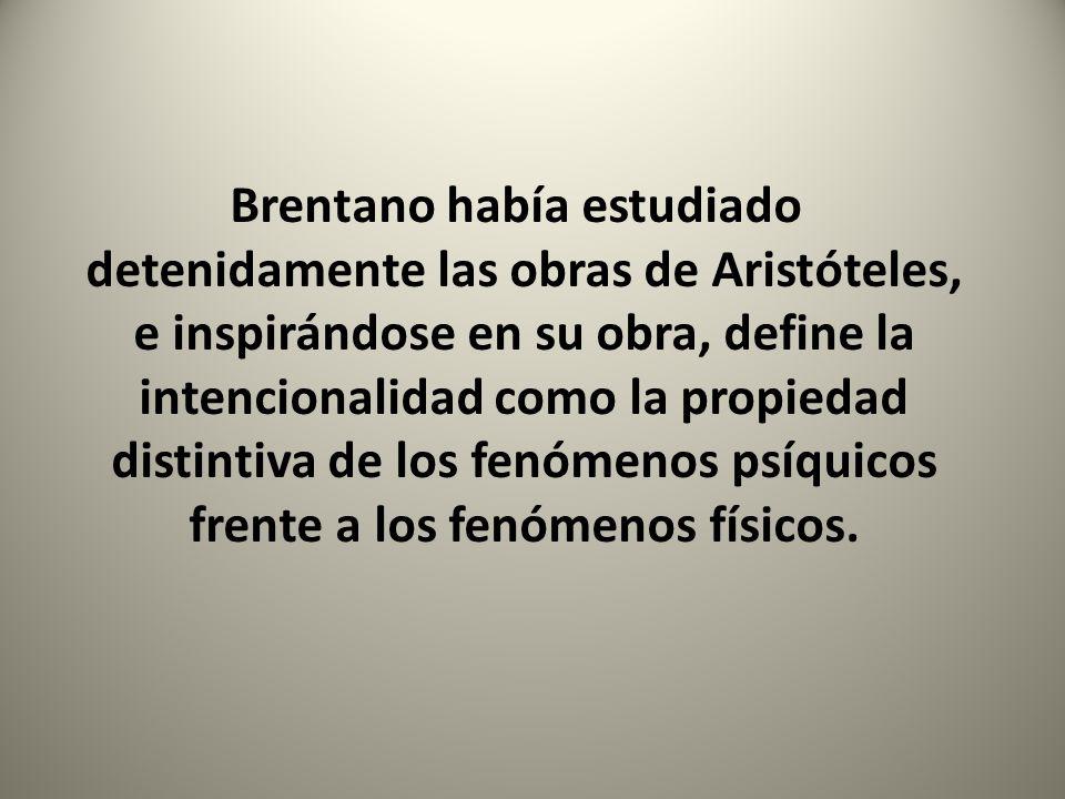 Brentano había estudiado detenidamente las obras de Aristóteles, e inspirándose en su obra, define la intencionalidad como la propiedad distintiva de los fenómenos psíquicos frente a los fenómenos físicos.
