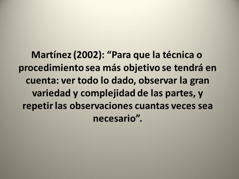 Martínez (2002): Para que la técnica o procedimiento sea más objetivo se tendrá en cuenta: ver todo lo dado, observar la gran variedad y complejidad de las partes, y repetir las observaciones cuantas veces sea necesario .