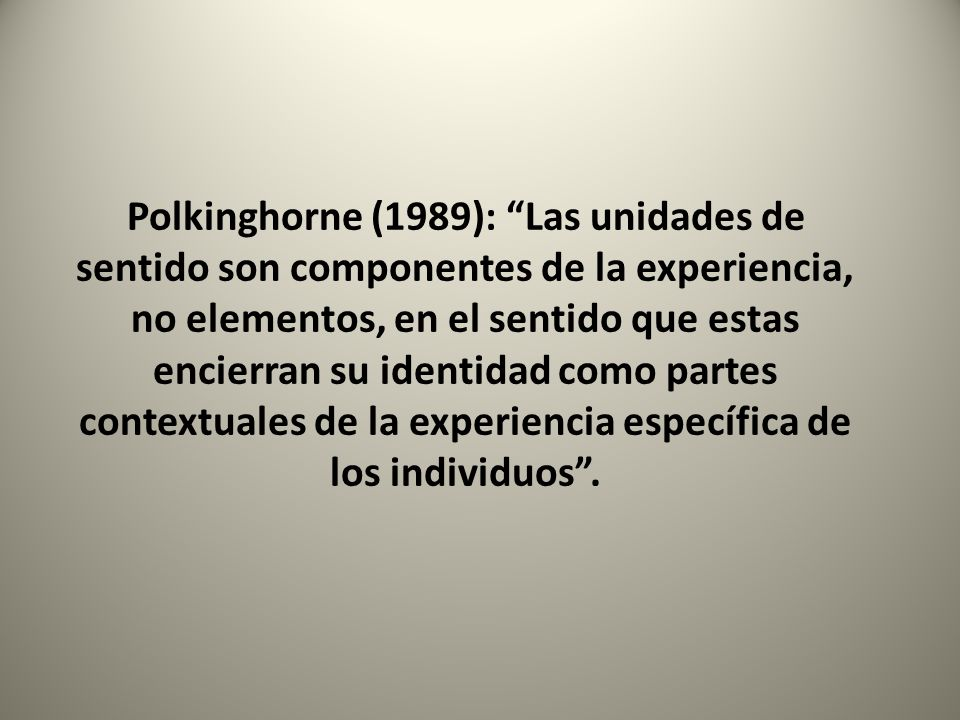 Polkinghorne (1989): Las unidades de sentido son componentes de la experiencia, no elementos, en el sentido que estas encierran su identidad como partes contextuales de la experiencia específica de los individuos .