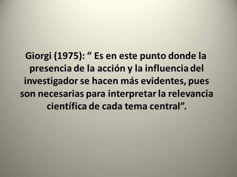 Giorgi (1975): Es en este punto donde la presencia de la acción y la influencia del investigador se hacen más evidentes, pues son necesarias para interpretar la relevancia científica de cada tema central .