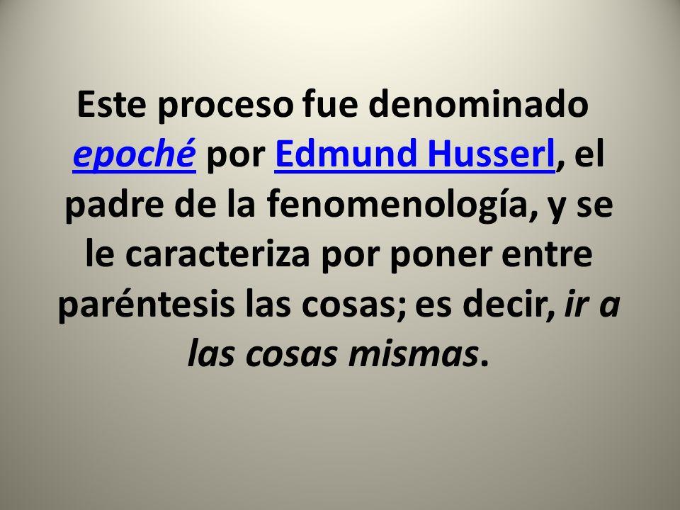 Este proceso fue denominado epoché por Edmund Husserl, el padre de la fenomenología, y se le caracteriza por poner entre paréntesis las cosas; es decir, ir a las cosas mismas.