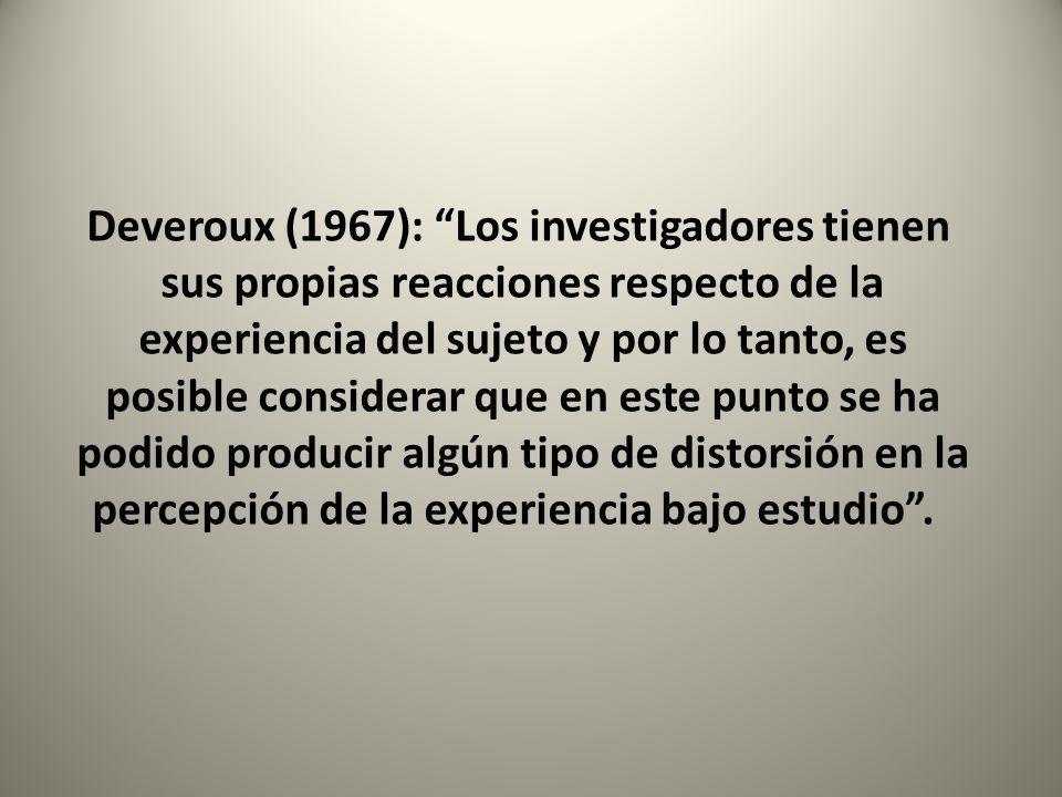 Deveroux (1967): Los investigadores tienen sus propias reacciones respecto de la experiencia del sujeto y por lo tanto, es posible considerar que en este punto se ha podido producir algún tipo de distorsión en la percepción de la experiencia bajo estudio .