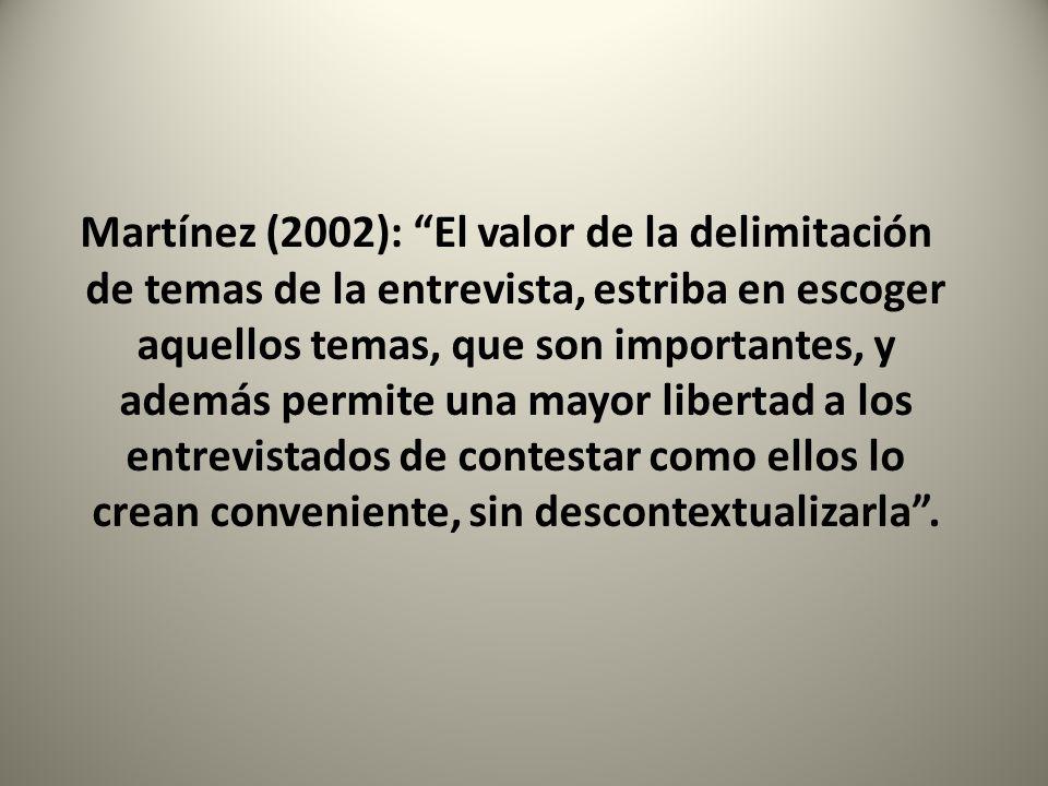 Martínez (2002): El valor de la delimitación de temas de la entrevista, estriba en escoger aquellos temas, que son importantes, y además permite una mayor libertad a los entrevistados de contestar como ellos lo crean conveniente, sin descontextualizarla .