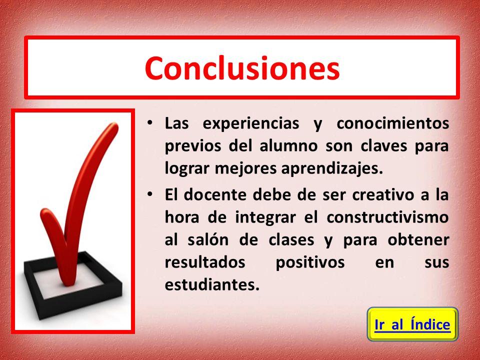 Conclusiones Las experiencias y conocimientos previos del alumno son claves para lograr mejores aprendizajes.
