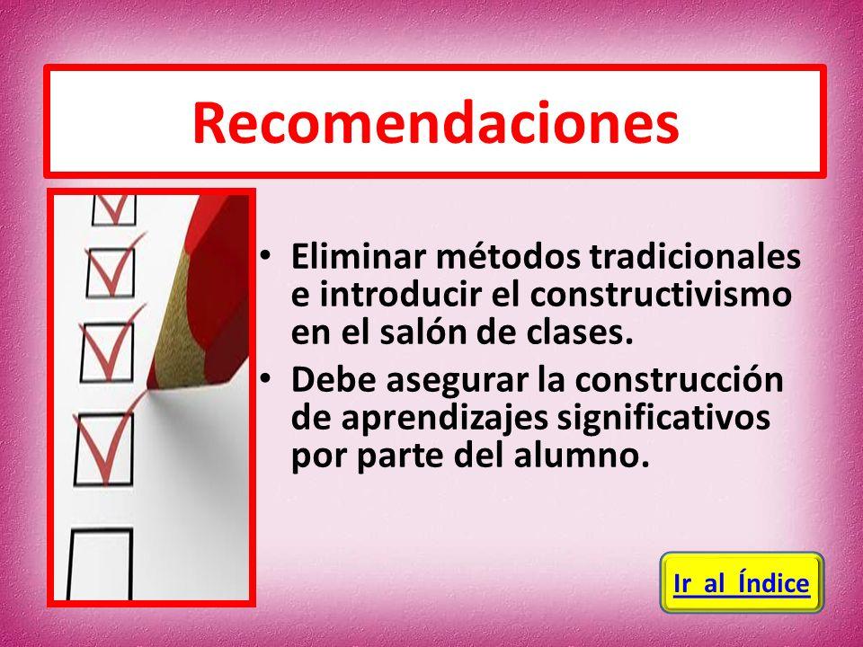Recomendaciones Eliminar métodos tradicionales e introducir el constructivismo en el salón de clases.