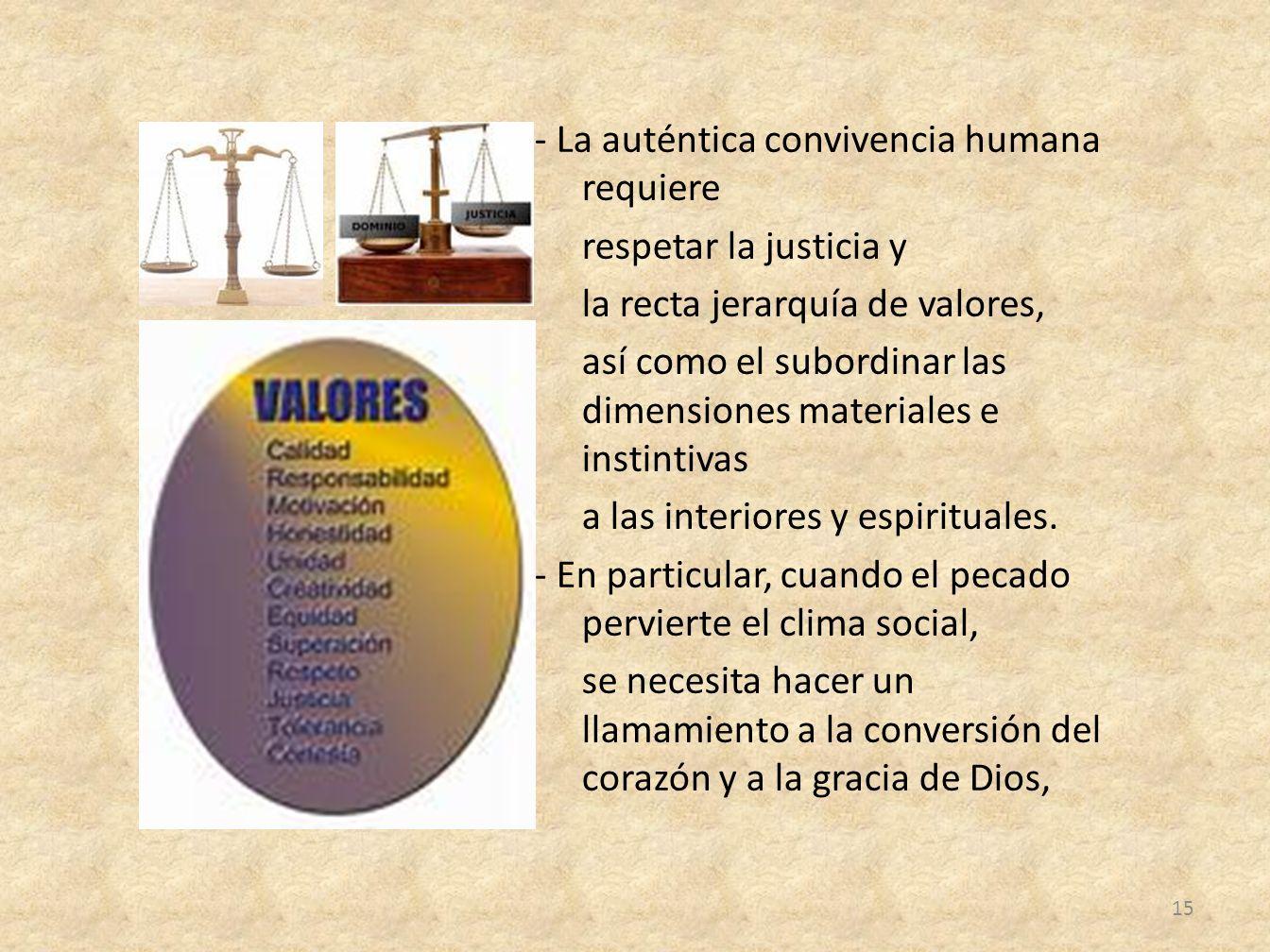 - La auténtica convivencia humana requiere respetar la justicia y la recta jerarquía de valores, así como el subordinar las dimensiones materiales e instintivas a las interiores y espirituales.