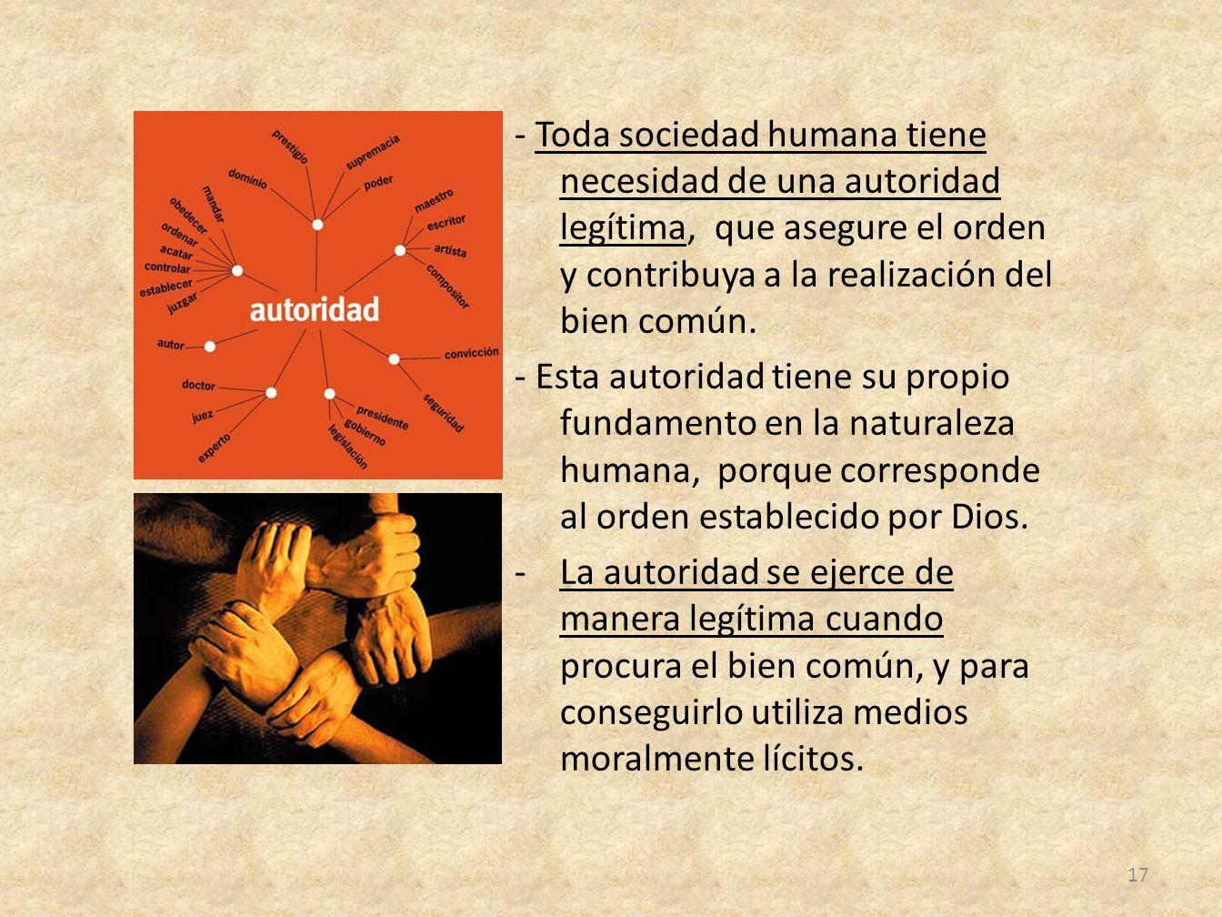 - Toda sociedad humana tiene necesidad de una autoridad legítima, que asegure el orden y contribuya a la realización del bien común.