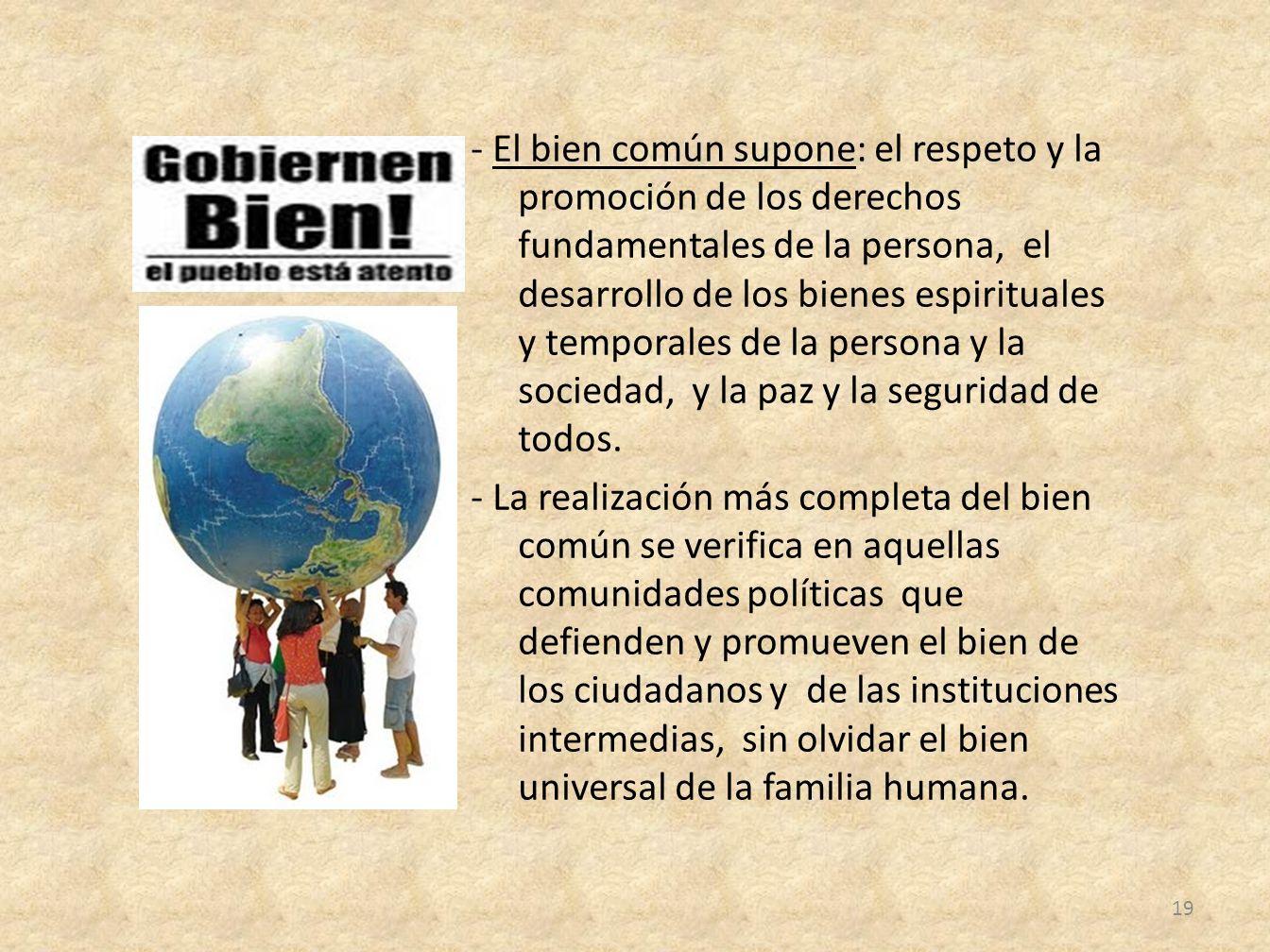 - El bien común supone: el respeto y la promoción de los derechos fundamentales de la persona, el desarrollo de los bienes espirituales y temporales de la persona y la sociedad, y la paz y la seguridad de todos.