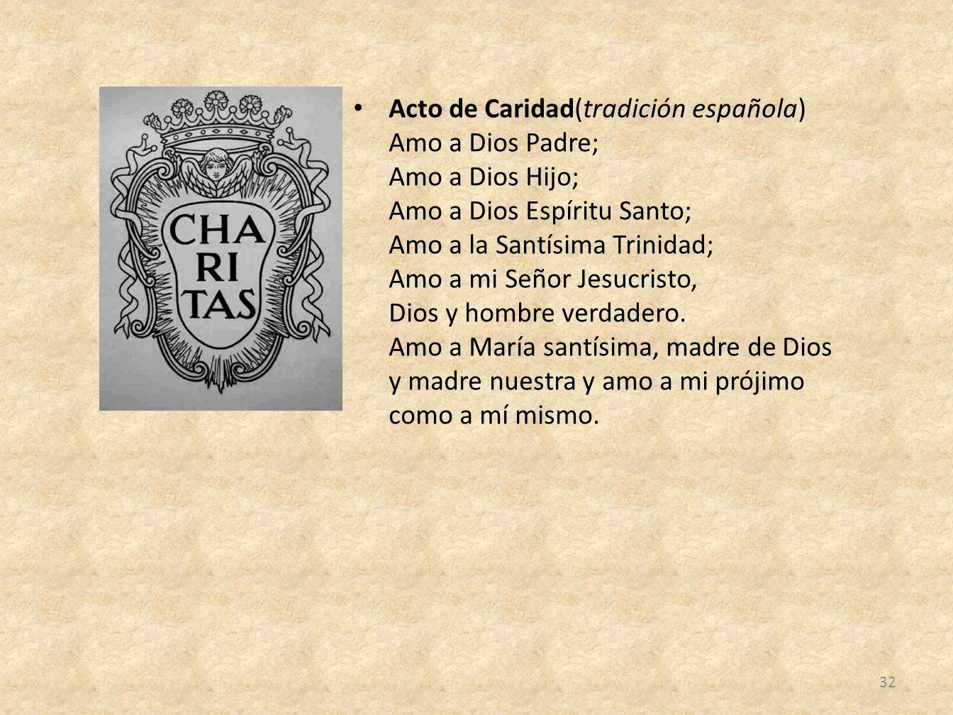 Acto de Caridad(tradición española) Amo a Dios Padre; Amo a Dios Hijo; Amo a Dios Espíritu Santo; Amo a la Santísima Trinidad; Amo a mi Señor Jesucristo, Dios y hombre verdadero.