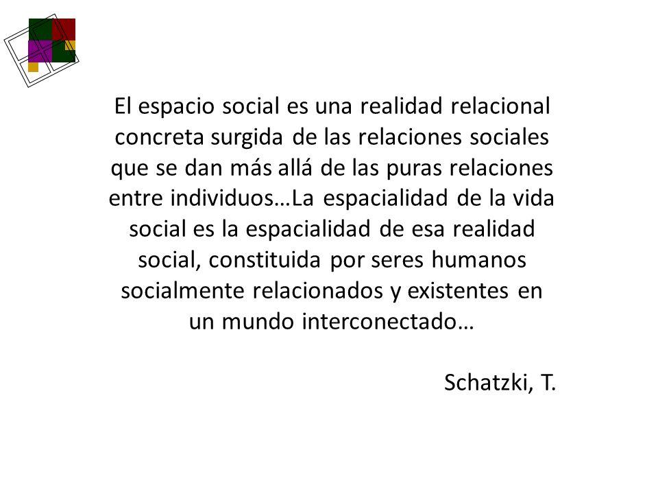 El espacio social es una realidad relacional concreta surgida de las relaciones sociales que se dan más allá de las puras relaciones entre individuos…La espacialidad de la vida social es la espacialidad de esa realidad social, constituida por seres humanos socialmente relacionados y existentes en un mundo interconectado…