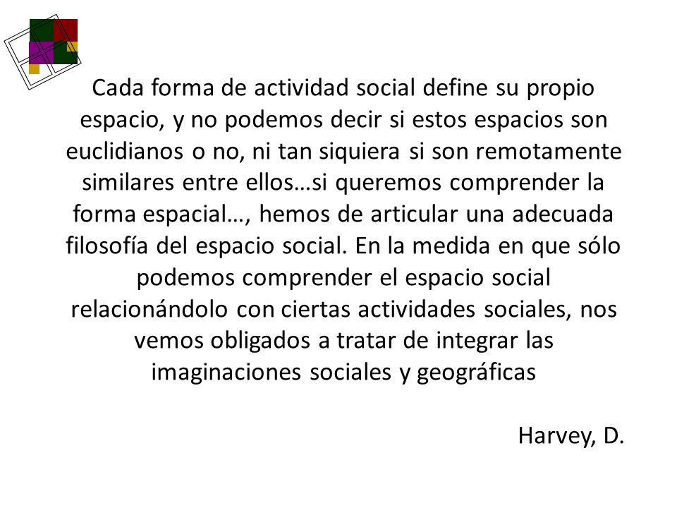 Cada forma de actividad social define su propio espacio, y no podemos decir si estos espacios son euclidianos o no, ni tan siquiera si son remotamente similares entre ellos…si queremos comprender la forma espacial…, hemos de articular una adecuada filosofía del espacio social. En la medida en que sólo podemos comprender el espacio social relacionándolo con ciertas actividades sociales, nos vemos obligados a tratar de integrar las imaginaciones sociales y geográficas