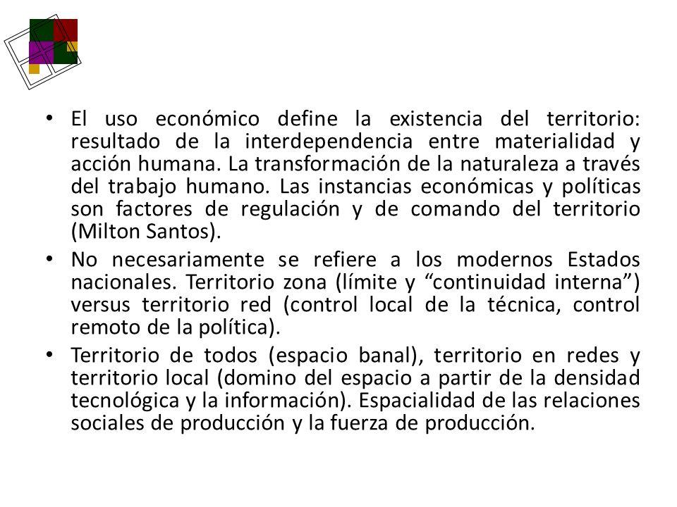 El uso económico define la existencia del territorio: resultado de la interdependencia entre materialidad y acción humana. La transformación de la naturaleza a través del trabajo humano. Las instancias económicas y políticas son factores de regulación y de comando del territorio (Milton Santos).