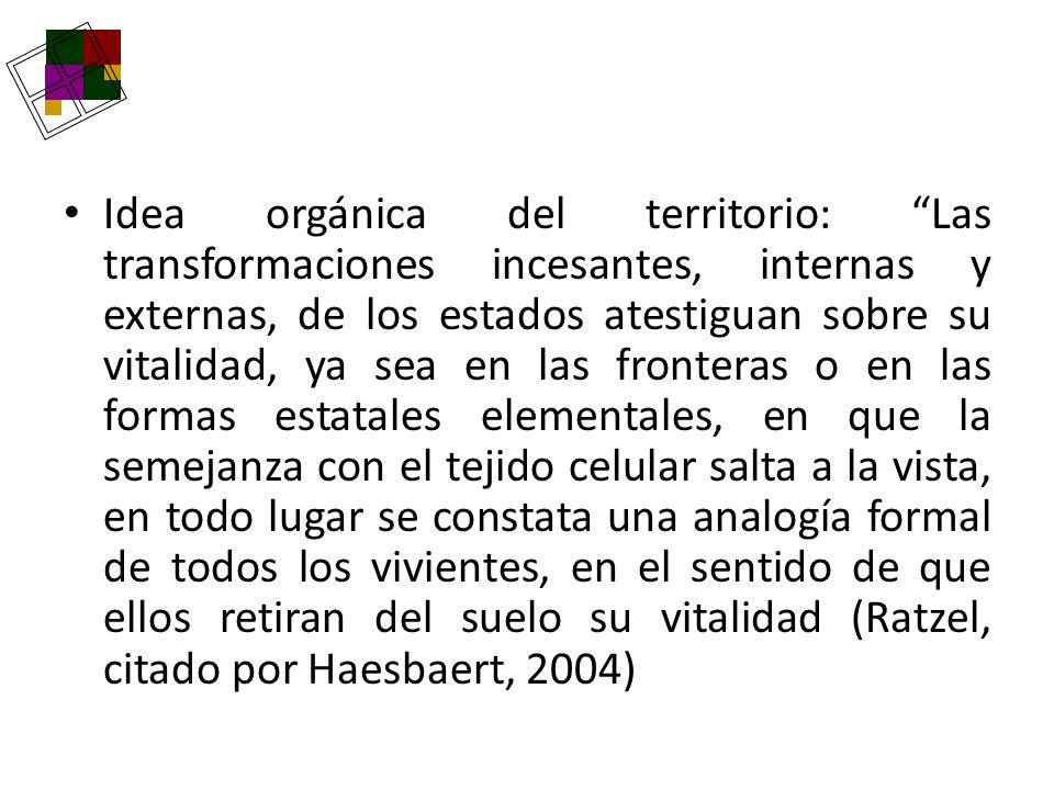 Idea orgánica del territorio: Las transformaciones incesantes, internas y externas, de los estados atestiguan sobre su vitalidad, ya sea en las fronteras o en las formas estatales elementales, en que la semejanza con el tejido celular salta a la vista, en todo lugar se constata una analogía formal de todos los vivientes, en el sentido de que ellos retiran del suelo su vitalidad (Ratzel, citado por Haesbaert, 2004)