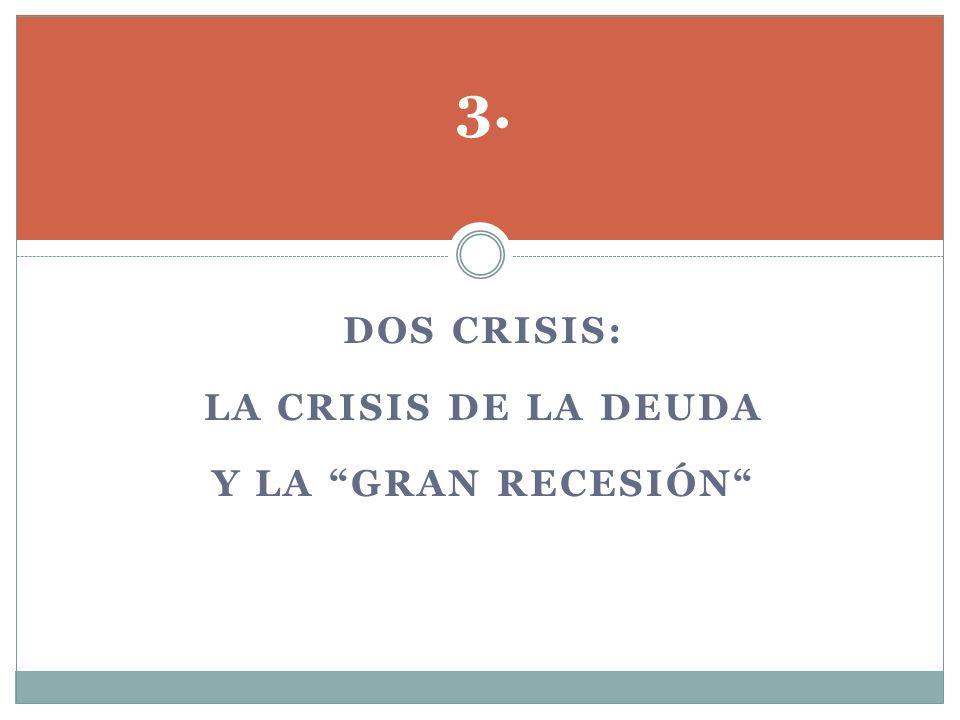 3. Dos crisis: La crisis de la deuda y la gran recesión