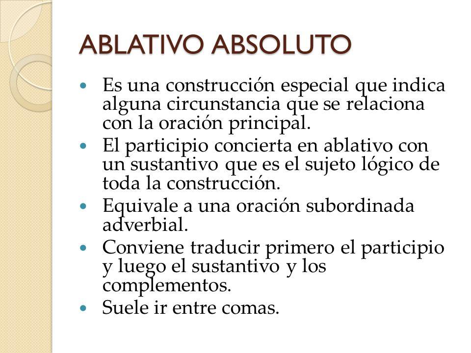 ABLATIVO ABSOLUTO Es una construcción especial que indica alguna circunstancia que se relaciona con la oración principal.