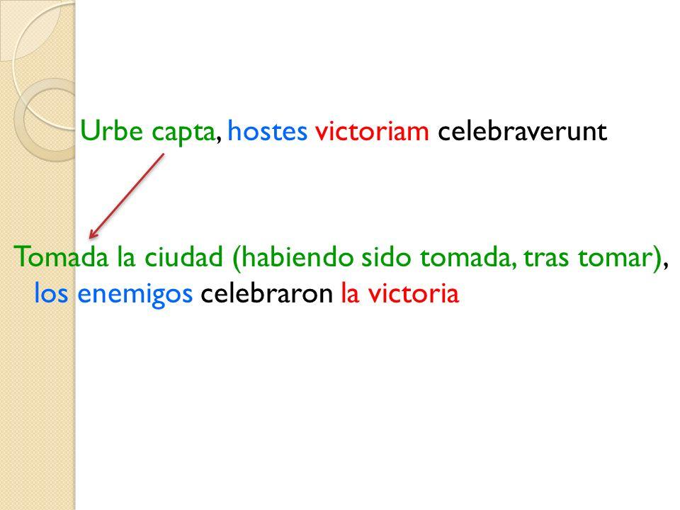 Urbe capta, hostes victoriam celebraverunt Tomada la ciudad (habiendo sido tomada, tras tomar), los enemigos celebraron la victoria