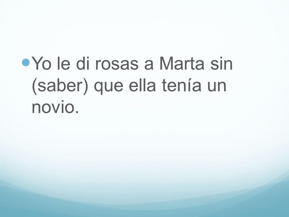 Yo le di rosas a Marta sin (saber) que ella tenía un novio.