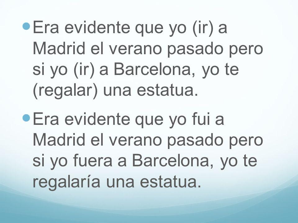 Era evidente que yo (ir) a Madrid el verano pasado pero si yo (ir) a Barcelona, yo te (regalar) una estatua.