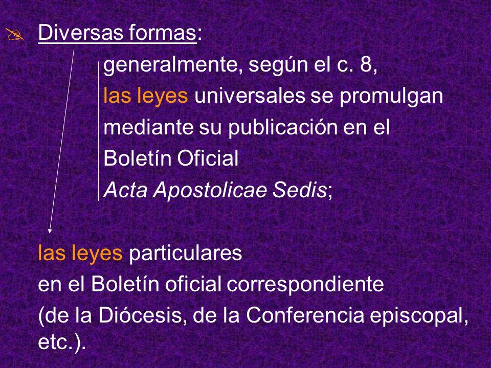 Diversas formas: generalmente, según el c. 8, las leyes universales se promulgan. mediante su publicación en el.