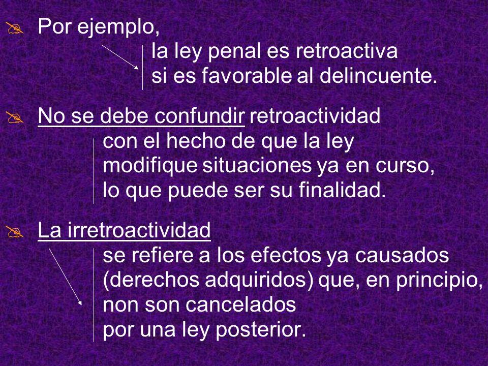 Por ejemplo, la ley penal es retroactiva. si es favorable al delincuente. No se debe confundir retroactividad.