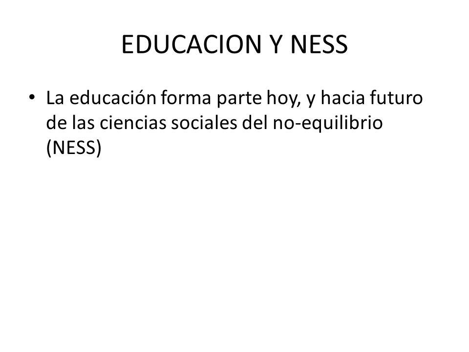EDUCACION Y NESS La educación forma parte hoy, y hacia futuro de las ciencias sociales del no-equilibrio (NESS)