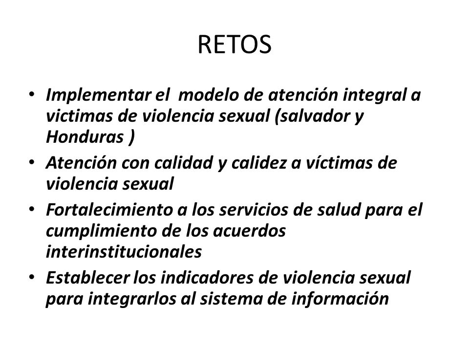 RETOS Implementar el modelo de atención integral a victimas de violencia sexual (salvador y Honduras )