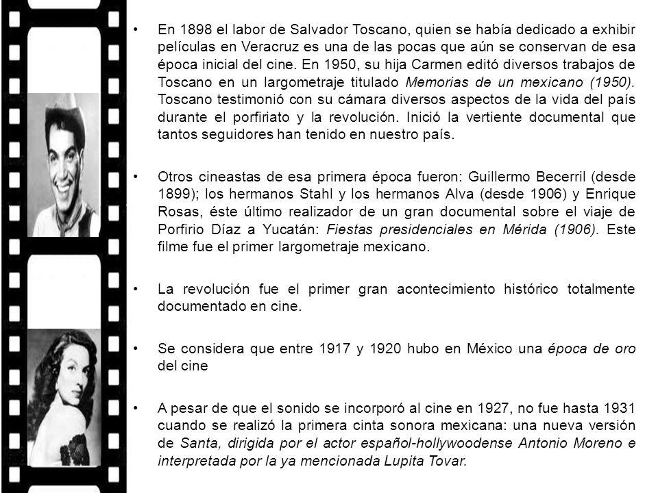 En 1898 el labor de Salvador Toscano, quien se había dedicado a exhibir películas en Veracruz es una de las pocas que aún se conservan de esa época inicial del cine. En 1950, su hija Carmen editó diversos trabajos de Toscano en un largometraje titulado Memorias de un mexicano (1950). Toscano testimonió con su cámara diversos aspectos de la vida del país durante el porfiriato y la revolución. Inició la vertiente documental que tantos seguidores han tenido en nuestro país.