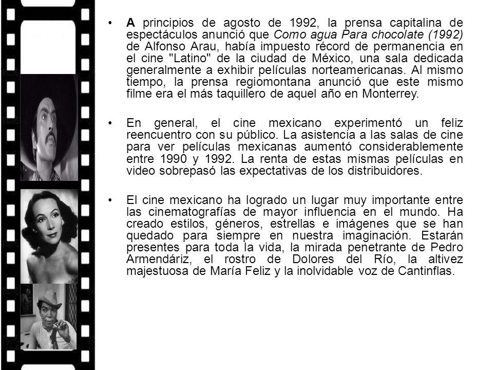 A principios de agosto de 1992, la prensa capitalina de espectáculos anunció que Como agua Para chocolate (1992) de Alfonso Arau, había impuesto récord de permanencia en el cine Latino de la ciudad de México, una sala dedicada generalmente a exhibir películas norteamericanas. Al mismo tiempo, la prensa regiomontana anunció que este mismo filme era el más taquillero de aquel año en Monterrey.